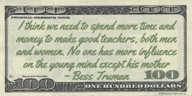 I think we need to spend more time and money to make good teachers, both men and women. No one has more influence on the young mind except his mother Quote