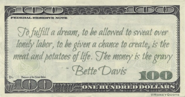 To fulfill a dream, to be allowed to sweat over lonely labor, to be given a chance to create, is the meat and potatoes of life. The money is the gravy Quote