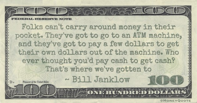 Folks can't carry around money in their pocket. They've got to go to an ATM machine, and they've got to pay a few dollars to get their own dollars out of the machine. Who ever thought you'd pay cash to get cash? That's where we've gotten to Quote
