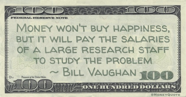 Money won't buy happiness, but it will pay the salaries of a large research staff to study the problem -- Bill Vaughan