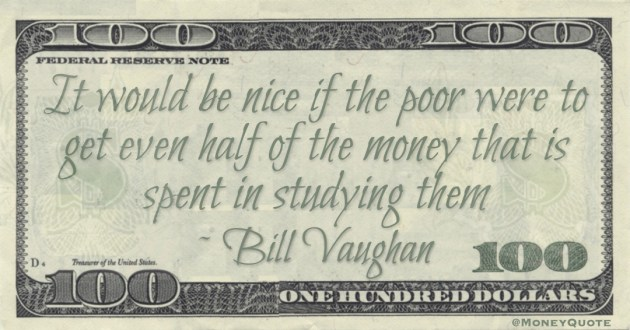 It would be nice if the poor were to get even half of the money that is spent in studying them Quote