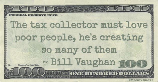 The tax collector must love poor people, he's creating so many of them Quote
