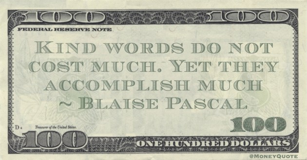 Kind words do not cost much. Yet they accomplish much Quote