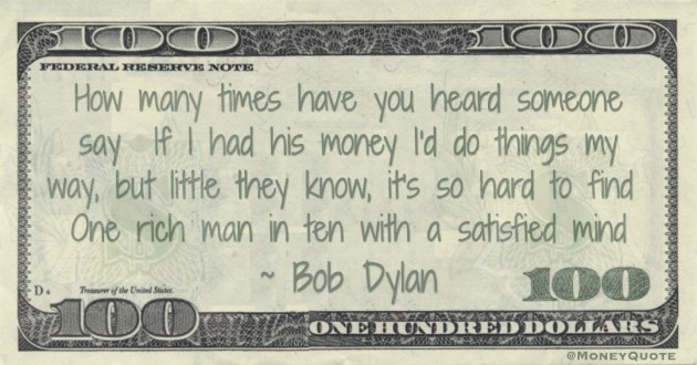 How many times have you heard someone say  If I had his money I'd do things my way, but little they know, it's so hard to find  One rich man in ten with a satisfied mind Quote