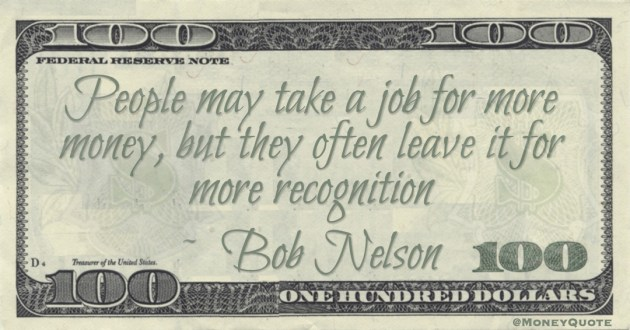 People may take a job for more money, but they often leave it for more recognition Quote