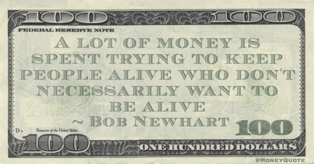 A lot of money is spent trying to keep people alive who don't necessarily want to be alive Quote