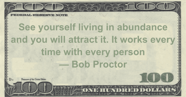 See yourself living in abundance and you will attract it. It works every time with every person Quote