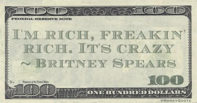 I'm rich, freakin' rich. It's crazy Quote
