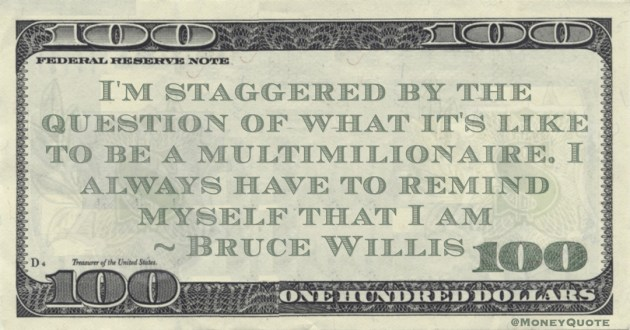 I'm staggered by the question of what it's like to be a multimilionaire. I always have to remind myself that I am Quote