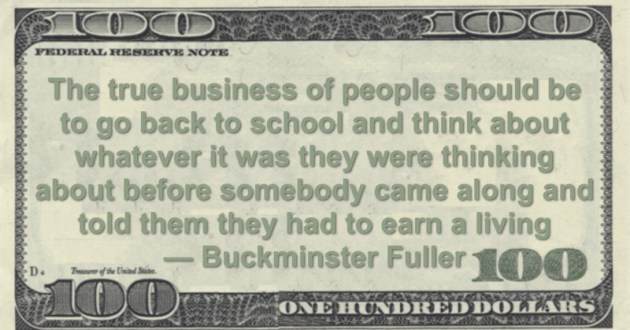 The true business of people should be to go back to school and think about whatever it was they were thinking about before somebody came along and told them they had to earn a living Quote