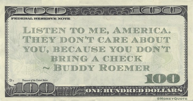 Listen to me, America. They don't care about you, because you don't bring a check Quote