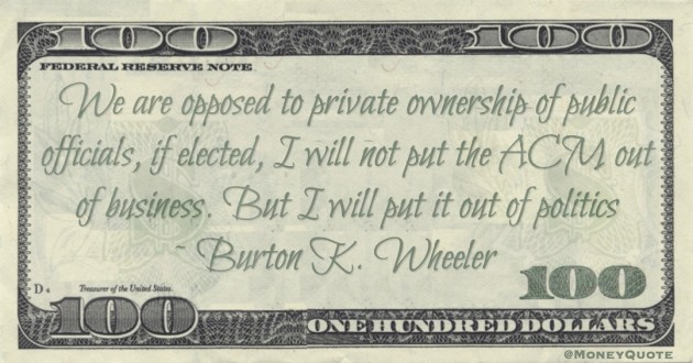 We are opposed to private ownership of public officials, if elected, I will not put the ACM out of business. But I will put it out of politics Quote
