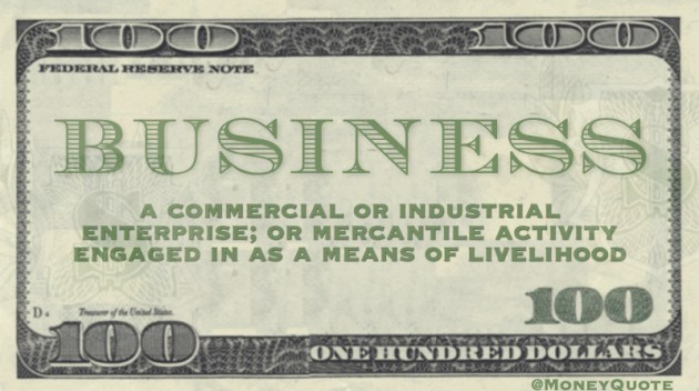 a commercial or industrial enterprise; or mercantile activity engaged in as a means of livelihood : trade, line • in the restaurant business also : such enterprises Quote