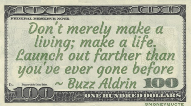 Don't merely make a living; make a life. Launch out farther than you've ever gone before Quote