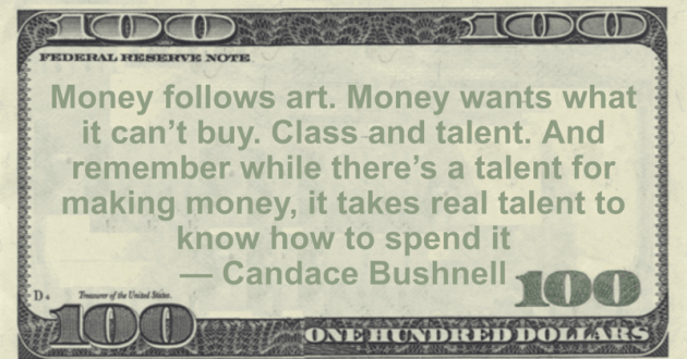 Money follows art. Money wants what it can't buy. Class and talent. And remember while there's a talent for making money, it takes real talent to know how to spend it Quote