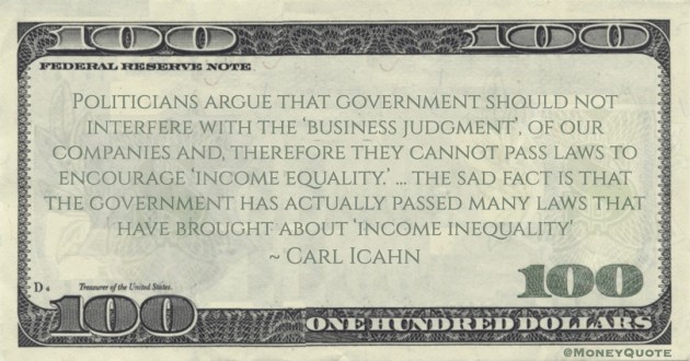 Carl Icahn Politicians argue that government should not interfere with the 'business judgment', of our companies and, therefore they cannot pass laws to encourage 'income equality.' ... the sad fact is that the government has actually passed many laws that have brought about 'income inequality' quote