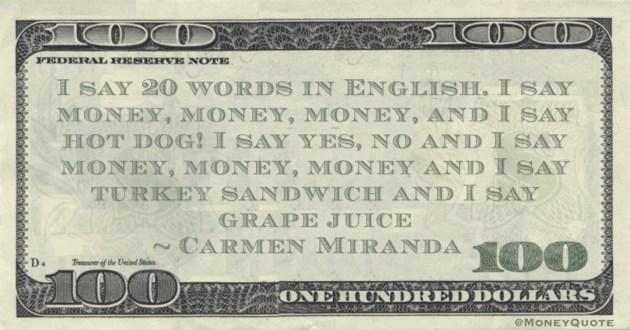 I say 20 words in English. I say money, money, money, and I say hot dog! I say yes, no and I say money, money, money Quote