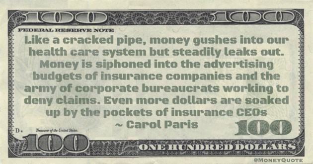 Carol Paris Like a cracked pipe, money gushes into our health care system but steadily leaks out. Money is siphoned into the advertising budgets of insurance companies and the army of corporate bureaucrats working to deny claims. Even more dollars are soaked up by the pockets of insurance CEOs quote