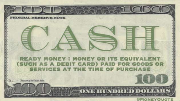 Cash - Ready money: (Money) or it's equivalent (such as a debit card) paid for goods or services at the time of purchase