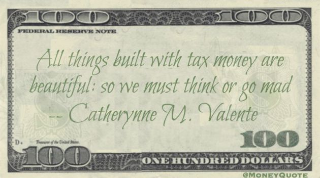 All things built with tax money are beautiful: so we must think or go mad Quote