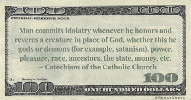 Catechism of the Catholic Church Man commits idolatry whenever he honors and reveres a creature in place of God, whether this be gods or demons (for example, satanism), power, pleasure, race, ancestors, the state, money, etc. quote