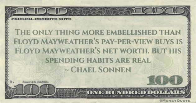more embellished than Floyd Mayweather's pay-per-view buys is Floyd Mayweather's net worth. But his spending habits are real Quote