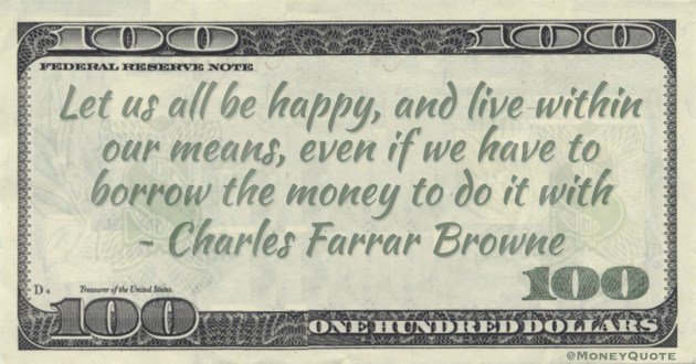 Let us all be happy, and live within our means, even if we have to borrow the money to do it with Quote