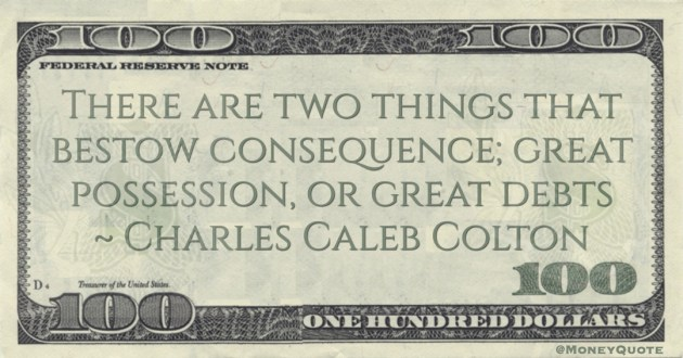 There are two things that bestow consequence; great possession, or great debts Quote
