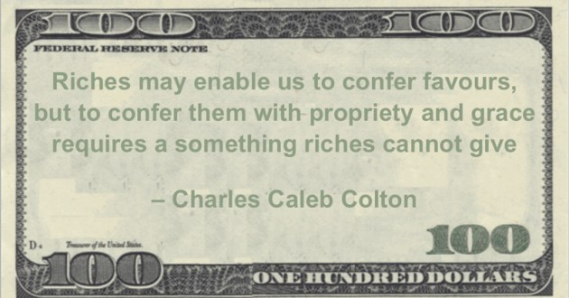 Riches may enable us to confer favours, but to confer them with propriety and grace requires a something riches cannot give Quote
