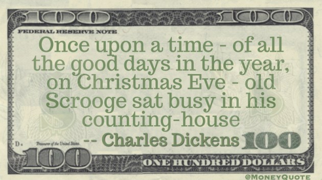 Once upon a time - of all the good days in the year, on Christmas Eve - old Scrooge sat busy in his counting-house Quote