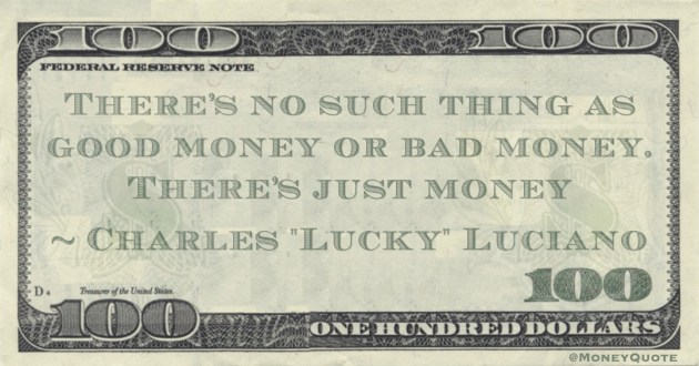 There's no such thing as good money or bad money. There's just money Quote