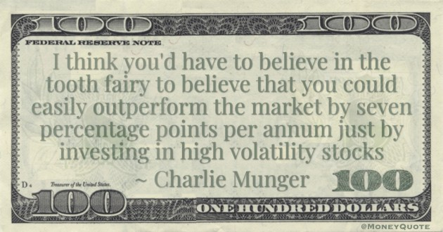 I think you'd have to believe in the tooth fairy to believe that you could easily outperform the market by seven percentage points per annum just by investing in high volatility stocks Quote