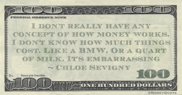 I don't really have any concept of how money works. I don't know how much things cost. Like a BMW. Or a quart of milk. It's embarrassing Quote