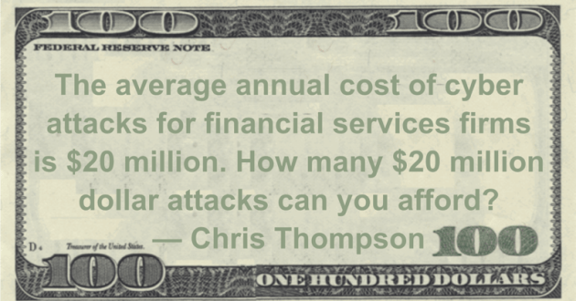 The average annual cost of cyber attacks for financial services firms is $20 million. How many $20 million dollar attacks can you afford? Quote