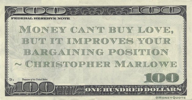 Christopher Marlowe Money can't buy love, but it improves your bargaining position quote