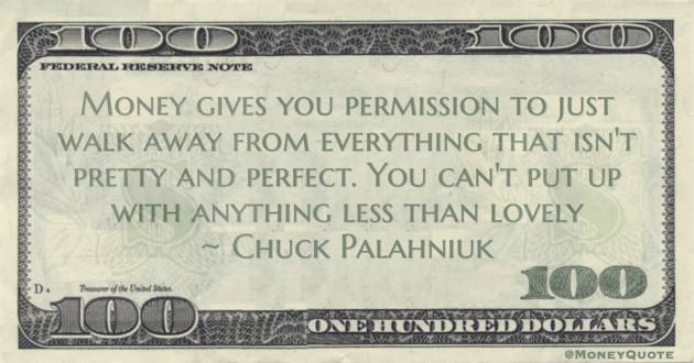 Money gives you permission to just walk away from everything that isn't pretty and perfect. You can't put up with anything less than lovely Quote