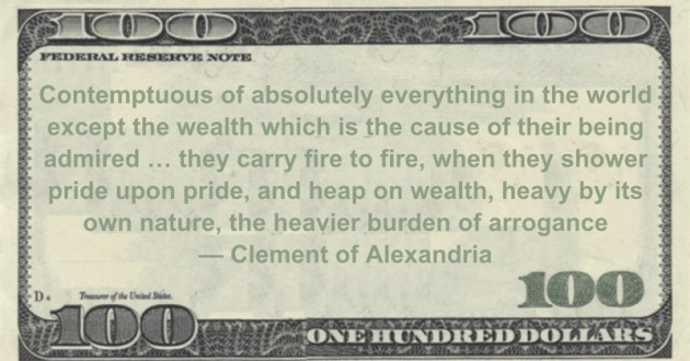 Contemptuous of absolutely everything in the world except the wealth which is the cause of their being admired ... they carry fire to fire, when they shower pride upon pride, and heap on wealth, heavy by its own nature, the heavier burden of arrogance Quote