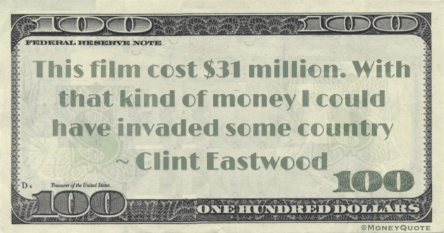 This film cost $31 million. With that kind of money I could have invaded some country Quote