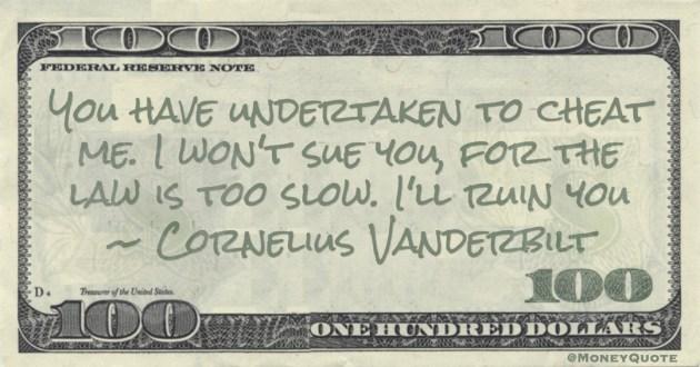 Cornelius Vanderbilt You have undertaken to cheat me. I won't sue you, for the law is too slow. I'll ruin you quote