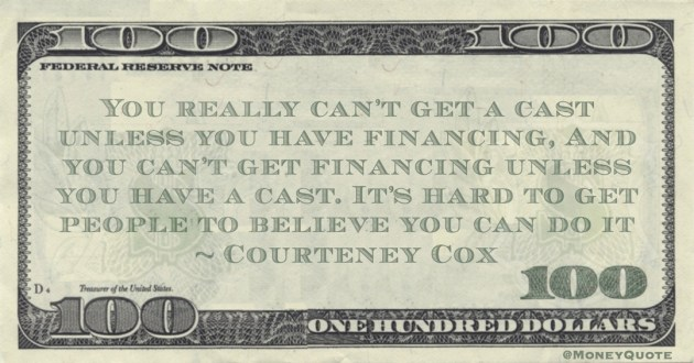 You really can't get a cast unless you have financing, And you can't get financing unless you have a cast. It's hard to get people to believe you can do it Quote