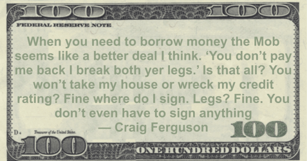 When you need to borrow money the Mob seems like a better deal, wreck my credit rating? Fine where do I sign. Legs? Fine. You don't even have to sign anything Quote