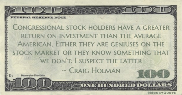 Craig Holman Congressional stock holders have a greater return on investment than the average American, Either they are geniuses on the stock market or they know something that we don't. I suspect the latter quote