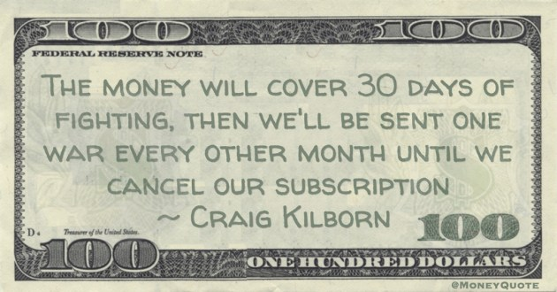 Craig Kilborn The money will cover 30 days of fighting, then we'll be sent one war every other month until we cancel our subscription quote