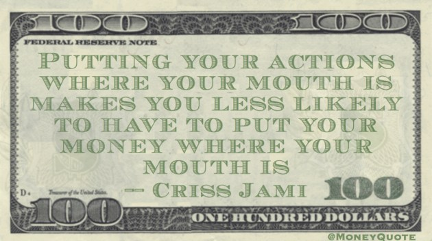 Putting actions where our mouth is means less likely to have to put your money where your mouth is Quote