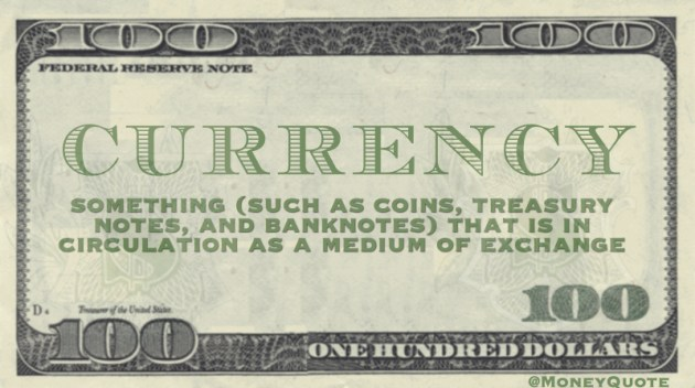 Currency - Something (such as coins, treasury notes and banknotes) that is in circulation as a medium of exchange