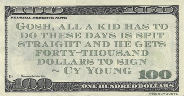 Gosh, all a kid has to do these days is spit straight and he gets forty-thousand dollars to sign Quote