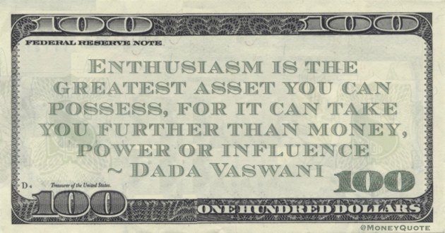 Enthusiasm is the greatest asset you can possess, for it can take you further than money, power or influence Quote