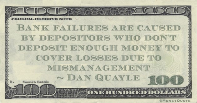 Bank failures are caused by depositors who don't deposit enough money to cover losses due to mismanagement Quote