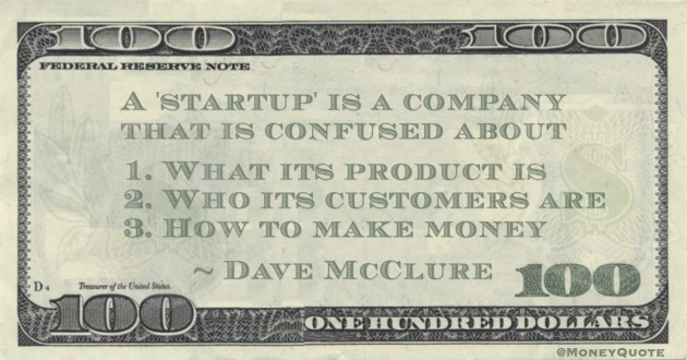 A 'startup' is a company that is confused about   1. What its product is.  2. Who its customers are.  3. How to make money Quote
