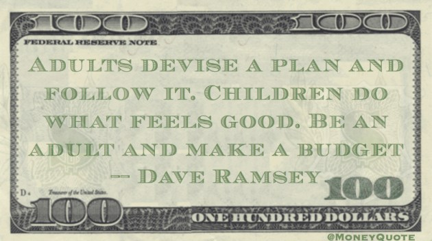 Adults plan, children do waht feels good. Be an adult and make a budget. Quote